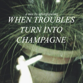 when troubles turn into champagne