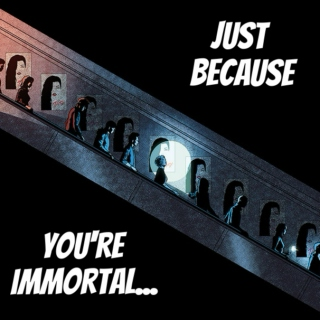 just because you're immortal...