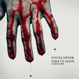 YOU'LL NEVER TAKE US ALIVE.
