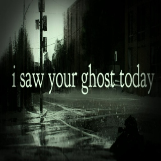 // i saw your ghost today //