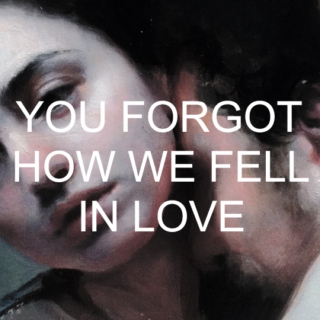 you forgot how we fell in love