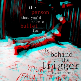 the person that you'd take a bullet for is behind the trigger (a jaylex fanmix)