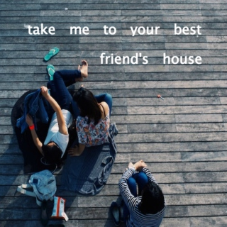 take me to your best friend's house