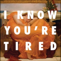 i know you're tired