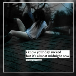 i know your day sucked but it's almost midnight now