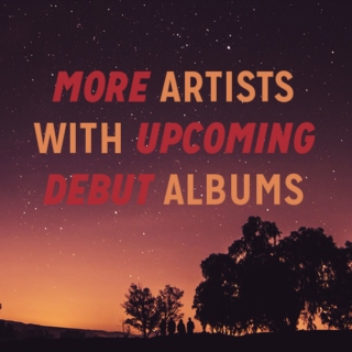 Artists with upcoming debut albums #3