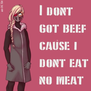 i don't got beef cause i don't eat no meat