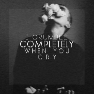 I crumble completely when you cry