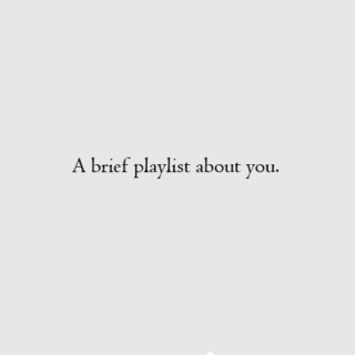 A brief playlist about you.