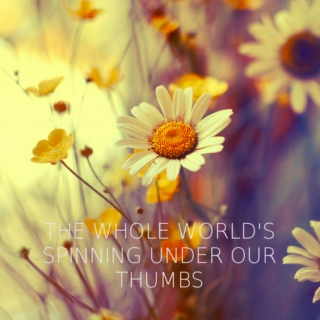 the whole world's spinning under our thumbs