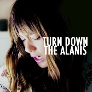 turn down the alanis