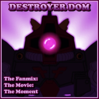 Destroyer Dom: The Fanmix: The Movie: The Moment