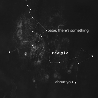 babe, there's something tragic about you