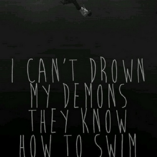 """""""I Can't Drown My Demons They Know How To Swim"""""""