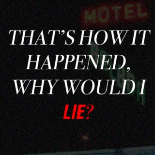that's how it happened, why would i lie?