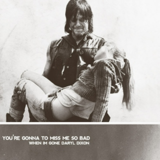 You're gonna miss me so bad when I'm gone Daryl Dixon