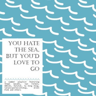 You hate the sea, but you'd love to go