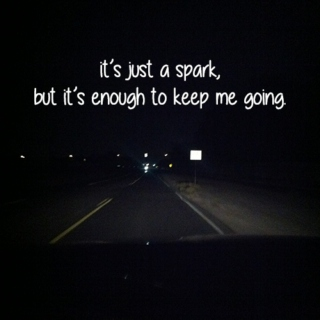 it's just a spark, but it's enough to keep me going.