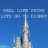 Real Life Sucks Let's Go to Disney