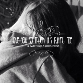 I Love You So Much It's Killing Me- A Naomily Soundtrack
