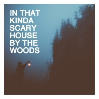 in that kinda scary house by the woods