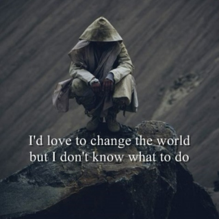 I'd love to change the world but I don't know what to do
