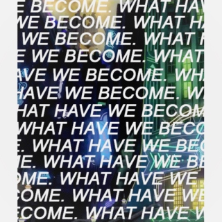 we become. what have