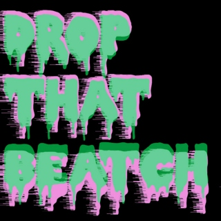 Drop That BEATCH!