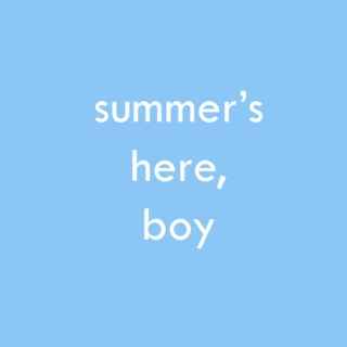 summer's here, boy ☼