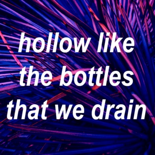 hollow like the bottles that we drain