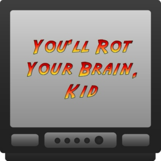 You'll Rot Your Brain, Kid!