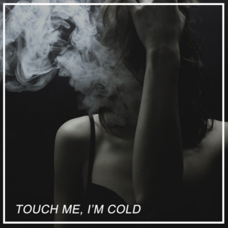 touch me, i'm cold