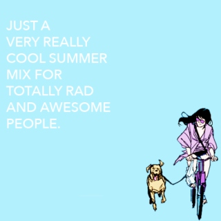just a very really cool summer mix for totally rad and awesome people
