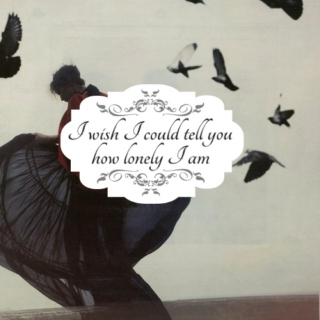 I wish I could tell you how lonely I am