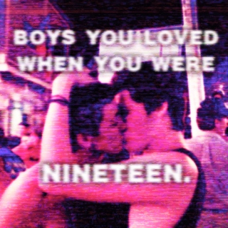 BOYS YOU LOVED WHEN YOU WERE 19.