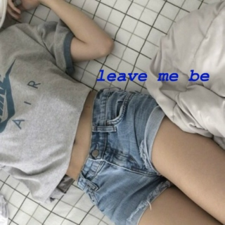 leave me be
