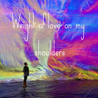 Weight of love on my shoulders