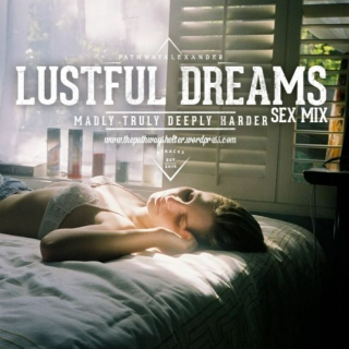 lustful dreams. madly truly deeply, harder, embrace my skin.
