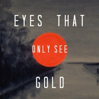 EYES THAT ONLY SEE GOLD