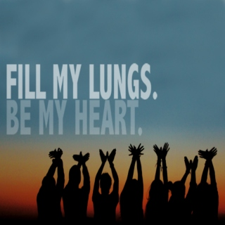 Fill my lungs. Be my heart.