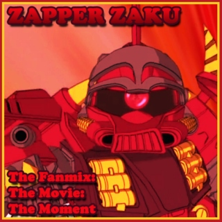 Zapper Zaku: The Fanmix: The Movie: The Moment