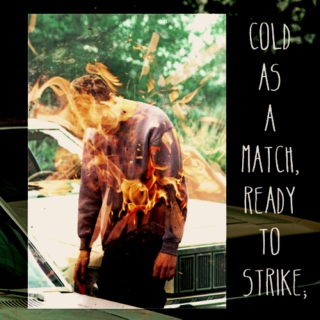 cold as a match, ready to strike;