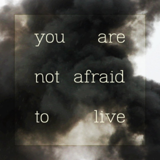 you are not afraid to live