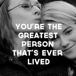you're the greatest person that's ever lived