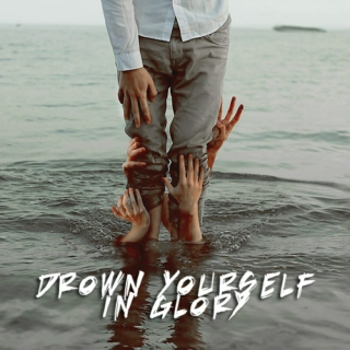 Drown Yourself In Glory