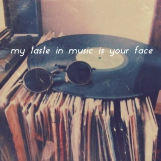 my taste in music is your face