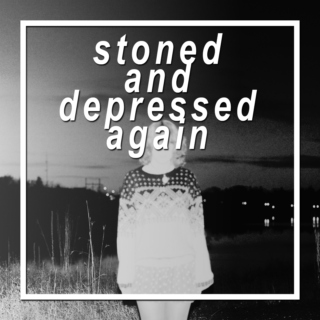 stoned and depressed again