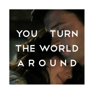 You turn the world around