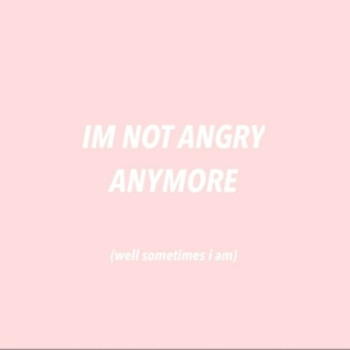 im not angry anymore