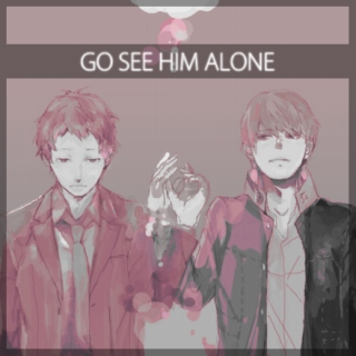 >>go see him alone.